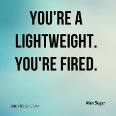 More Alan Sugar Quotes on www.quotehd.com - #quotes #fired #lightweight