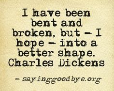 """I have been bent and broken, but I hope, into a better shape."" ~Charles Dickens"