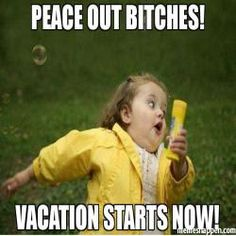 Peace out BITCHes! Vacation STARTS now! meme
