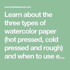 Learn about the three types of watercolor paper (hot pressed, cold pressed and rough) and when to use each for the results you want in your paintings.