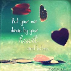Put you ear down by your #heart and #listen. ~ #quote