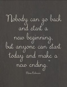 Nobody can go back and start a new beginning, but anyone can start today and make a new ending #quotes #inspiration