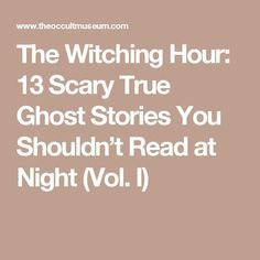 The Witching Hour: 13 Scary True Ghost Stories You Shouldn't Read at Night (Vol.
