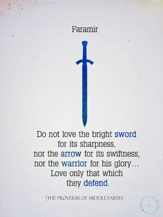 Faramir: Do not love the bright sword for its sharpness, nor the arrow for its swiftness, nor the warrior for his glory ... Love only that which they defend. #lotr #quotes