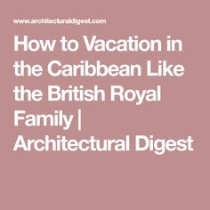 How to Vacation in the Caribbean Like the British Royal Family | Architectural Digest