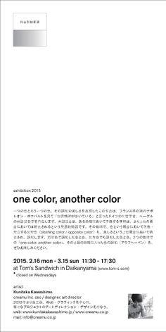 Flyer for exhibition 2015  one color, another color  2015.2.16 mon – 3.15 sun at Tom's Sandwich in Daikanyama  artist: Kunitaka Kawashimo www.kunitakakawashimo.jp www.creamu.co.jp