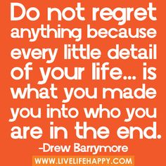 "‎""Do not regret anything because every little detail of your life… is what you made you into who you are in the end…"" -Drew Barrymore"