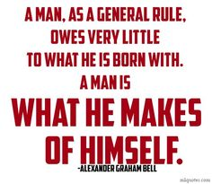 A man as a general rule owes very little to what he is born with.  A man is what he makes of himself. Quote about wisdom by Alexander Graham Bell