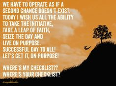 WE HAVE TO OPERATE AS IF A  SECOND CHANCE DOESN'T EXIST. TODAY I WISH US ALL THE ABILITY  TO TAKE THE INITIATIVE,  TAKE A LEAP OF FAITH,  SEIZE THE DAY AND  LIVE ON PURPOSE. SUCCESSFUL DAY TO ALL!  LET'S GET IT, ON PURPOSE!  WHERE'S MY CHECKLIST?? WHERE'S YOUR CHECKLIST?