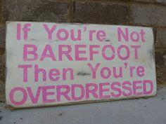 barefoot is overdressed http://media-cache4.pinterest.com/upload/154952043399339504_vYQFufqT_f.jpg alovelyavenue signs