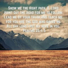 Show me the right path, o Lord; point out the road for me to follow. Leaf me by your truth and teach me. For you are the God who saves me. All day long I put my hope in you. (Psalms 25:4-5)