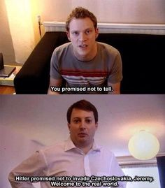 Welcome to the real world.  Peep show is hilarious, I'd forgotten...