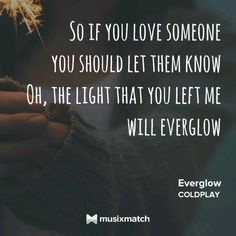 Coldplay - Everglow If you love someone You should let them know The light that you left..... Will EVERGLOW