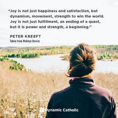 """""""Joy is not just happiness and satisfaction, but dynamism, movement, strength to win the world. Joy is not just fulfillment, an ending of a quest, but it is power and strength, a beginning."""" 