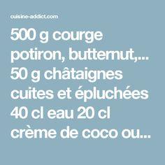 500 g courge potiron, butternut,... 50 g châtaignes cuites et épluchées 40 cl eau 20 cl crème de coco ou de crème liquide 1/2 càc muscade râpée 1 pincée cannelle moulue Huile d'olive sel et poivre Instructions Coupez la courge en dés et faites-la revenir dans une cuillérée d'huile d'olive dans un faitout. Ajoutez l'eau, la crème de coco et les épices. Faites cuire pendant une vingtaine de minutes, jusqu'à ce que la courge soit tendre puis ajoutez les châtaignes. Passez le tout au mixeur…