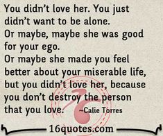 So true ! Even if you fall out of love you don't want to destroy that person if you do you never loved them and really don't know what love is !