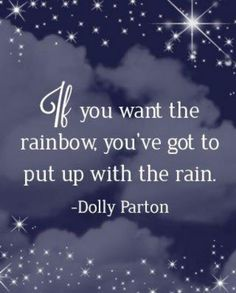 If you want the rainbow, you've gotta put up with the rain-Dolly Parton Lyric Quotes, Me Quotes, Lyrics, Irony Quotes, Great Quotes, Quotes To Live By, Dolly Parton Quotes, Inspirational Thoughts, Positive Thoughts