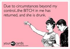 Funny Drinks/Happy Hour Ecard: Due to circumstances beyond my control...the BITCH in me has returned, and she is drunk.