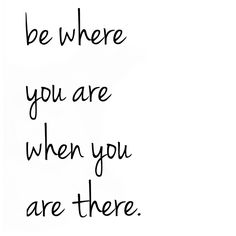 Be where you are when you are there.