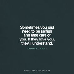 Sometimes you just need to be selfish and take care of you. If they love you, they'll understand. - Robert Tew www.livelifehappy.com
