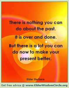 There is nothing you can do about the past. It is over and done. But there is a lot you can do now to make your present better. ElderWisdomCircle.org #advice #quotes #inspiration