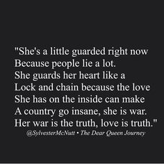She's a little guarded right now, because people lie a lot. She guards her heart like a lock and chain, because the love she has on the inside can make a country go insane, she is war. Her war is the truth, love is truth.