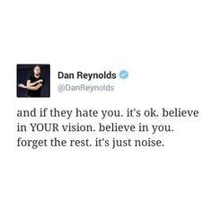 """""""E se eles te odeiam. Está bem. Acredite na sua visão. acredite em você. esqueça o resto. É apenas barulho."""""""
