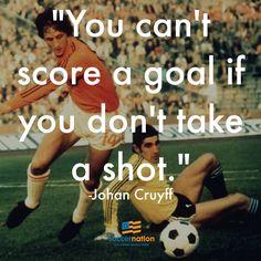 """""""You can't score a goal if you don't take a shot"""" - Johan Cruyff"""