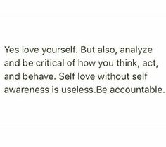 We should all remind ourselves, of ourselves daily. Self love without self awareness becomes something none of us want. Self love without self awareness is useless. Love Me Quotes, Words Quotes, Wise Words, Quotes To Live By, Life Quotes, Qoutes, Awesome Quotes, Sayings, Self Awareness Quotes