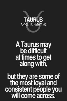 A Taurus may be difficult at times to get along with, but they are some of the most loyal and consistent people you will come across. Taurus | Taurus Quotes | Taurus Zodiac Signs