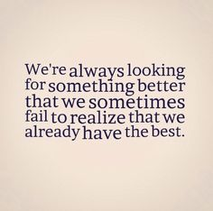 We're always looking for something better that we sometimes fail to realize that we already have the best. #life #quotes