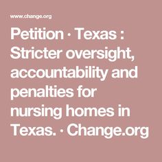 Petition · Texas : Stricter oversight, accountability and penalties for nursing homes in Texas. · Change.org