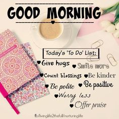 Good Morning Quotes : Good Morning Today's To Do List: Give hugs Smile more Count blessings Be kinder ...  #GoodMorningQuotes https://quotesayings.net/wishes/good-morning-quotes/good-morning-quotes-good-morning-todays-to-do-list-give-hugs-smile-more-count-blessings-be-kinder/
