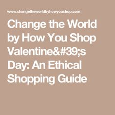 An Ethical Valentine's Shopping Guide  from Change the World by How You Shop