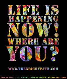 The past cannot hurt you; the future cannot help you; the present moment is where life happens! Where is your attention right now?