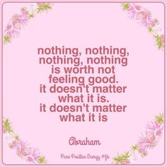 Nothing, nothing, nothing, nothing is worth not feeling good. It doesn't matter what it is