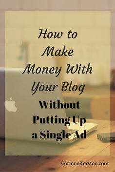How to Make Money With Your Blog … Without Putting Up a Single Ad via @corinneck
