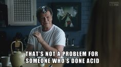 Fringe / Walter Bishop / That's not a problem fo someone who's done acid.