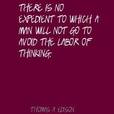 "Thomas Edison ""There is no expedient to which a man will not go to avoid the labor of thinking"""