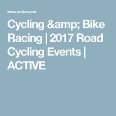 Cycling & Bike Racing | 2017 Road Cycling Events | ACTIVE