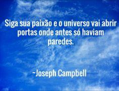 Siga sua paixão e o universo vai abrir portas onde antes só haviam paredes.  / ~Joseph Campbell