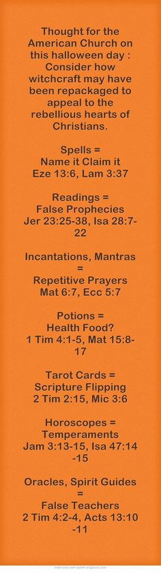 Thought for the American Church on this halloween day : Consider how witchcraft may have been repackaged to appeal to the rebellious hearts of Christians. Spells = Name it Claim it Eze 13:6, Lam 3:37 Readings = False Prophecies Jer 23:25-38, Isa 28:7-22  Incantations, Mantras = Repetitive Prayers Mat 6:7, Ecc 5:7  Potions = Health Food? 1 Tim 4:1-5, Mat 15:8-17  Tarot Cards = Scripture Flipping 2 Tim 2:15, Mic 3:6  Horoscopes = Temperaments Jam 3:13-15, Isa 47:14-15...