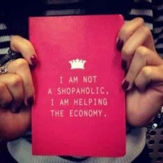 I am not a shopaholic, I am helping the economy. Words to live by. #shopping #addicted