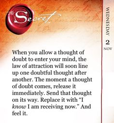 "When you allow a thought of doubt to enter your mind, the law of attraction will soon line up one doubtful thought after another. The moment a thought of doubt comes, release it immediately. Send that thought on its way. Replace it with ""I know I am recei"