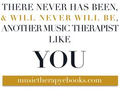 There has never been, and will never be, a music therapist like YOU.   //musictherapyebooks.com//