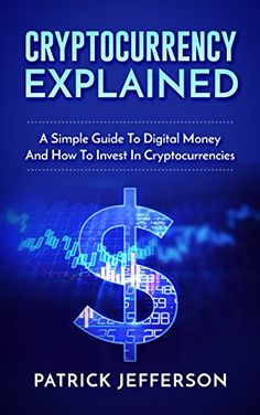 Cryptocurrency Explained: A Simple Guide To Digital Money And How To Invest In Cryptocurrencies (Digital currency, Cryptocurrency, Blockchain, Digital Economy) by [Jefferson, Patrick]