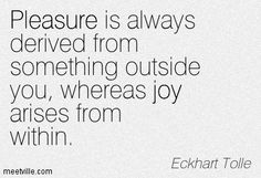 Pleasure is always derived from something outside you, whereas joy arises from within. Eckhart Tolle