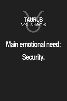 Main emotional need: Security. Taurus | Taurus Quotes | Taurus Zodiac Signs