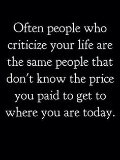 Often people who criticize your life are the same people that...