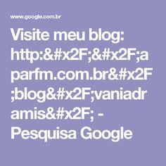 Visite meu blog: http://aparfm.com.br/blog/vaniadramis/ - Pesquisa Google